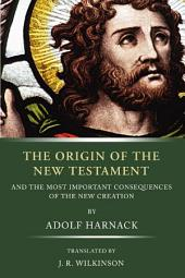 The Origin of the New Testament: and the most important consequences of the new creation