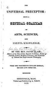 The Universal Preceptor: Being a General Grammar of Arts, Sciences, and Useful Knowledge ... From the 30th English Ed., Rev. & Improved