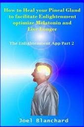 How to Heal Your Pineal Gland to Facilitate Enlightenment Optimize Melatonin and Live Longer: The Enlightenment App