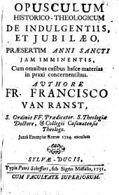 Opusculum historico-theologicum de indulgentiis, et jubilaeo, praesertim anni sancti iam imminentis ... Juxta exemplar Romae 1724 excusum