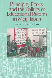 Principle, Practice, and the Politics of Educational Reform in Meiji Japan