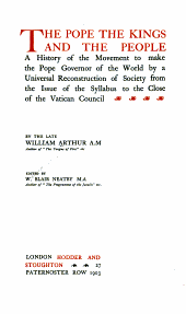 The Pope, the Kings and the People: A History of the Movement to Make the Pope Governor of the World by a Universal Reconstruction of Society from the Issue of the Syllabus to the Close of the Vatican Council