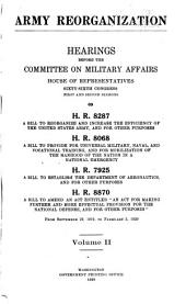 "Army Reorganization: Hearings Before the Committee on Military Affairs, House of Representatives, Sixty-sixth Congress, First and Second Sessions, on H.R. 8287, a Bill to Reorganize and Increase the Efficiency of the United States Army, and for Other Purposes, H.R. 8068, a Bill to Provide for Universal Military, Naval and Vocational Training, and for Mobilization of the Manhood of the Nation in a National Emergency, H.R. 7925, a Bill to Establish the Department of Aeronautics, and for Other Purposes, H.R. 8870, a Bill to Amend an Act Entitled ""an Act for Making Further and More Effectual Provision for the National Defense, and for Other Purposes."" From Sepember 29, 1919 to February 5, 1920, Volume 2; Volume 4"