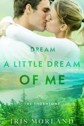 Dream a Little Dream of Me (Love Everlasting) (The Thorntons Book 4): Sexy Small Town Second Chance Romance