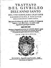 Trattato del Giubileo dell'Anno Santo del P.M.F. Girolamo Gratiano carmelitano, e teologo dell'illustriss. card. Deza. Nel quale si dichiara che cosa sia giubileo, si spiegano le cagioni, e gli effetti suoi, e si mostra come degnamente guadagnar si debba. Tradotto di spagnuolo in italiano da Iacomo Bosio agente ordinario della sacra religione, & illustriss. militia di S. Giouanni Gierosolimitano nella Corte di Roma