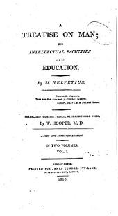 A Treatise on Man: His Intellectual Faculties and His Education: Volume 1