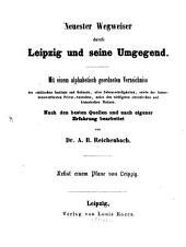 Neuester Wegweiser durch Leipzig und seine Umgegend: mit einem alphabetisch geordneten Verzeichniss der städtischen Institute und Gebäude, ...