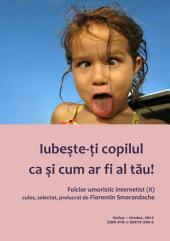 Iubeste-ti copilul ca si cum ar fi al tau: folclor umoristic internetist, vol. X
