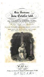 Bete, Vertraue, dein Erlöser lebt: Ein Gebethbuch für katholische Christen. Herausgegeben von einem ihrer Seelsorger ; Mit fünf Kupfer- und Stahlstichen ; Nebst Anhang aller Kirchengesänge und Litaneyen