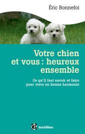 Votre chien et vous : heureux ensemble: Ce qu'il faut savoir et faire pour vivre en bonne harmonie