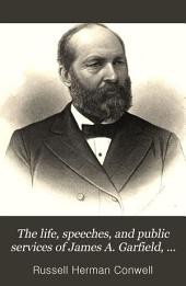 The Life, Speeches, and Public Services of James A. Garfield, Including an Account of His Assassination, Lingering Pain, Death, and Burial
