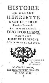 Histoire d'Henriette d'Angleterre, femme de Philippe de France, Duc d'Orléans, [frère de Louis XIV]