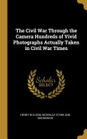 The Civil War Through the Camera Hundreds of Vivid Photographs Actually Taken in Civil War Times