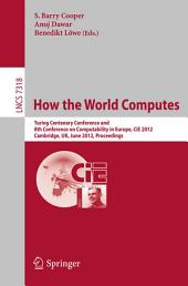How the World Computes: Turing Centenary Conference and 8th Conference on Computability in Europe, CiE 2012, Cambridge, UK, June 18-23, 2012, Proceedings