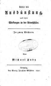 Ueber die Ausdünstung, und ihre Wirkungen in der Atmosphäre: In zwey Büchern