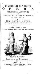 P. Virgilii Maronis Opera varietate lectionis et perpetva adnotatione illvstrata, a Chr. Gottl. Heyne ... accedit index vberrimvs: Volume 1
