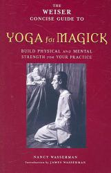 The Weiser Concise Guide To Yoga For Magick Book PDF