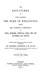 The Dispatches of Field Marshal the Duke of Wellington: During His Various Campaigns in India, Denmark, Portugal, Spain, the Low Countries, and France, Volume 3