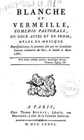 Blanche et Vermeille, comédie pastorale en deux actes et en prose, mêlée de musique. Représentée pour la premier sois par les Comédiens Italiens ordinaires du Roi, le lundì 5 mars 1781