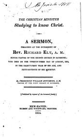 The Christian Minister Studying to Know Christ. A Sermon [on Phil. Iii. 7, 8, 9] Preached at the Interment of ... R. Ely, Etc