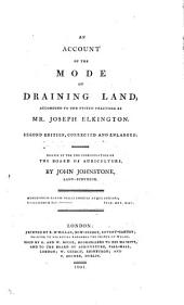 An Account of the Mode of Draining Land: According to the System Practised by Mr. Joseph Elkington : Drawn Up for the Consideration of the Board of Agriculture