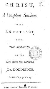 Christ, a Compleat Saviour. Being an Extract from the Sermons of the Late Pious and Learned Dr. Doddridge. ...