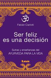 Ser feliz es una decisión: Sutras y enseñanzas del Ayurveda para la vida