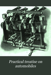 Practical Treatise on Automobiles: A New, Complete and Practical Treatise on Gasoline, Steam and Electric Vehicles ...