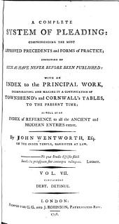 A Complete System of Pleading: Comprehending the Most Approved Precedents and Forms of Practice : Chiefly Consisting of Such as Have Never Before Been Printed : with an Index to the Principal Work, Incorporating and Making it a Continuation of Townshend's and Cornwall's Tables, to the Present Time; as Well as an Index of Reference to All the Ancient and Modern Entries Extant, Volume 7