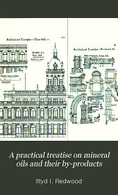 A practical treatise on mineral oils and their by-products: including a short history of the Scotch shale oil industry, the geological and geographical distribution of the Scotch shales, recovery of acid and soda used in oil refining, and a list of patents relating to apparatus and processes for obtaining and refining mineral oils