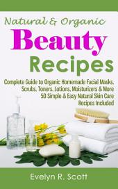 Natural & Organic Beauty Recipes: Complete Guide to Organic Homemade Facial Masks, Scrubs, Toners, Lotions, Moisturizers & More, 50 Simple & Easy Natural Skin Care Recipes Included
