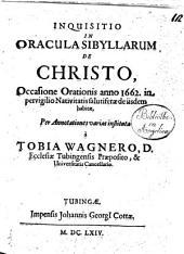 Inquisitio in oracula Sibyllarum de Christo, occasione orationis anno 1662. in pervigilio Nativitatis salutiferae de iisdem habitae, per annotationes varias instituta à Tobia Wagnero ..