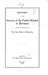 Report of the Survey of the Feeble Minded in Montana Under the Direction of the State Board of Education ...