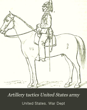 Artillery Tactics United States Army: Assimilated to the Tactics of Infantry and Cavalry
