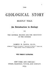 The Geological Story Briefly Told: An Introduction to Geology for the General Reader and for Beginners in the Science