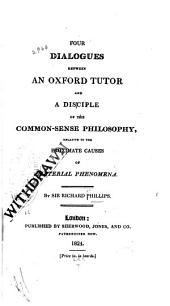 Four Dialogues Between an Oxford Tutor and a Disciple of the Common-sense Philosophy: Relative to the Proximate Causes of Material Phenomena