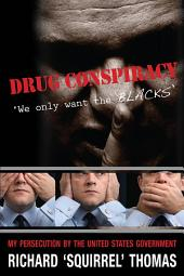 Drug Conspiracy: We Only Want the Blacks : My Persecution by the United States Government