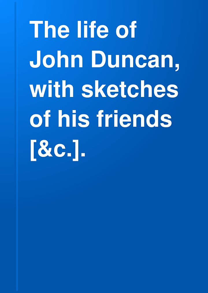 The life of John Duncan, with sketches of his friends [&c.].