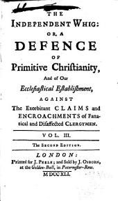 The Independent Whig: Or, A Defence of Primitive Christianity, and of Our Ecclesiastical Establishment, Against the Exorbitant Claims and Encroachments of Fanatical and Disaffected Clergymen, Volume 3