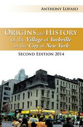Origins and History of the Village of Yorkville in the City of New York: Second Edition 2014