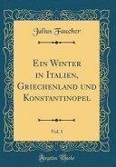 Ein Winter in Italien  Griechenland und Konstantinopel  Vol  1  Classic Reprint  PDF