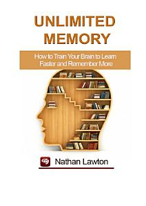 Unlimited Memory  How to Train Your Brain to Learn Faster and Remember More Book