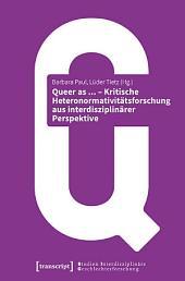 Queer as ... - Kritische Heteronormativitätsforschung aus interdisziplinärer Perspektive: (unter Mitarbeit von Caroline Schubarth)