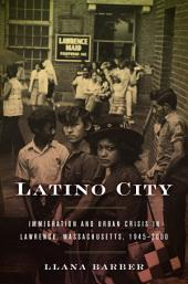 Latino City: Immigration and Urban Crisis in Lawrence, Massachusetts, 1945–2000
