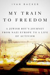 My Train to Freedom: A Jewish Boy s Journey from Nazi Europe to a Life of Activism