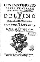 Costantino Pio festa teatrale in occasione della nascita del Delfino offerta alla sacre reali maestà cristianissime del re, e regina di francia dal cardinale Otthoboni ...