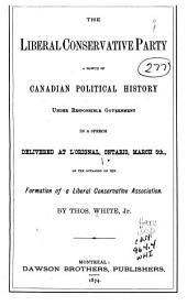 The Liberal Conservative Party: A Sketch of Canadian Political History Under Responsible Government in a Speech Delivered at L'Orignal, Ontario, March 5th, on the Occasion of the Formation of a Liberal Conservative Association