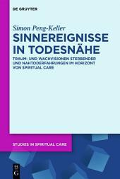 Sinnereignisse in Todesnähe: Traum- und Wachvisionen Sterbender und Nahtoderfahrungen im Horizont von Spiritual Care