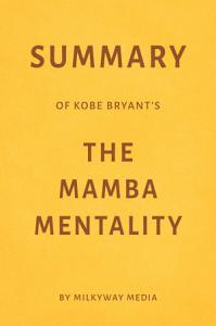 Summary of Kobe Bryant's The Mamba Mentality by Milkyway Media