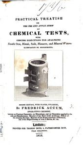 A Practical Essay on Chemical Re-agents, or Tests. Illustrated by a series of experiments. (Descriptive catalogue of the apparatus and instruments employed in experimental and operative chemistry, in analytical mineralogy, and in the pursuits of the recent discoveries of voltaic electricity.)